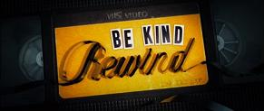 """""""Be Kind,Rewind"""""""